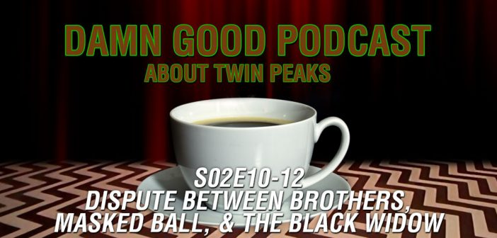 Twin Peaks S02E10-E12 – Dispute Between Brothers, Masked Ball, & The Black Widow – Damn Good Podcast