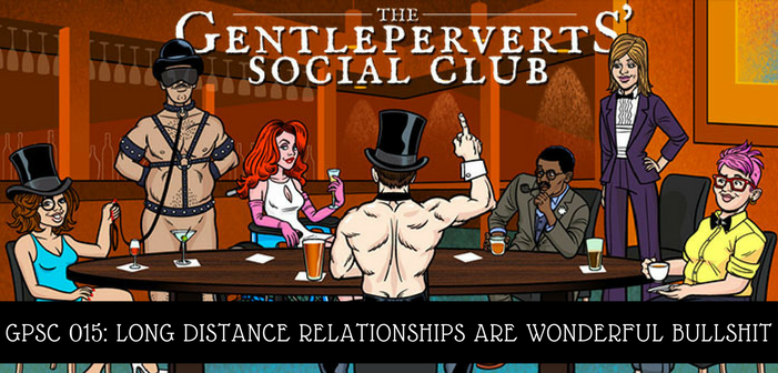 GPSC 015: Long Distance Relationships Are Wonderful Bullshit – The Gentleperverts' Social Club