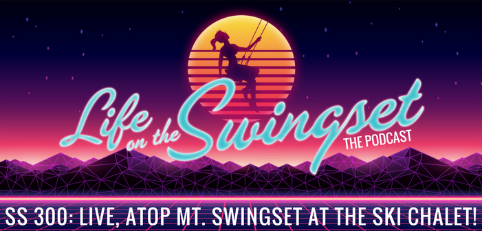 SS 300: Live, atop Mt. Swingset at the Ski Chalet!