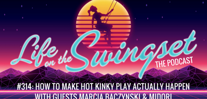 SS 314: How to Make Hot Kinky Play Actually Happen w/ Marcia Baczynski & Midori