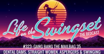 SS 323: Gang Bang The Mailbag 35: Dental Dams, Straight Women, Aspergers & Swinging