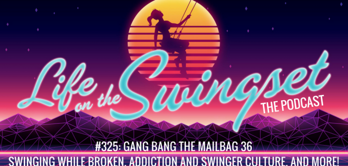 SS 325: Gang Bang the Mailbag 36 – Swinging while Broken, Addiction and Swinger Culture, and More!