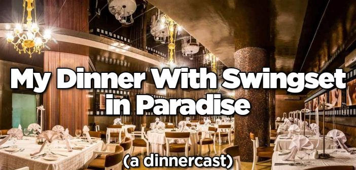 SS 338: My Dinner With Swingset in Paradise – A Dinnercast