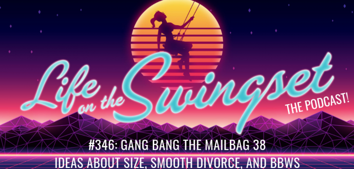 SS 346: Gang Bang the Mailbag 38 – Ideas about Size, Smooth Divorce, and BBWs
