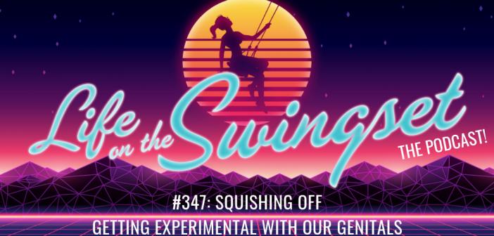 SS 347: Squishing Off – Getting Experimental with our Genitals