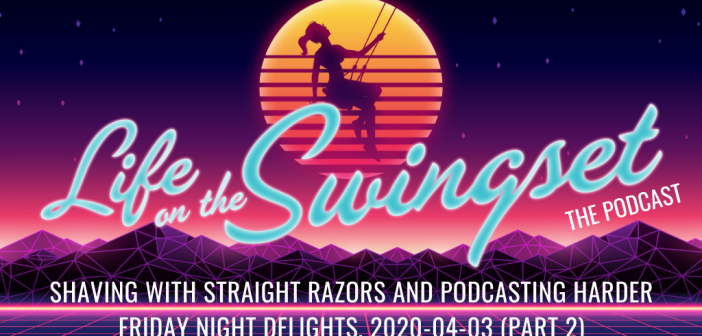 SS 377: Shaving with Straight Razors and Podcasting HARDER, Friday Night Delights – 2020-04-03, Part 2