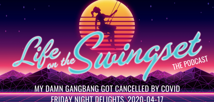 SS 382: My Damn Gangbang Got Cancelled By COVID – Friday Night Delights – 2020-04-17